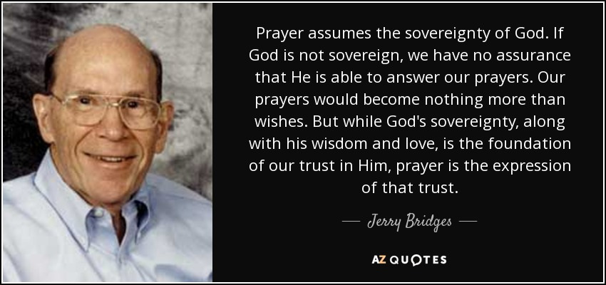 Prayer assumes the sovereignty of God. If God is not sovereign, we have no assurance that He is able to answer our prayers. Our prayers would become nothing more than wishes. But while God's sovereignty, along with his wisdom and love, is the foundation of our trust in Him, prayer is the expression of that trust. - Jerry Bridges