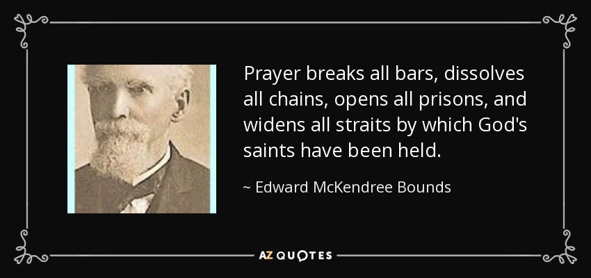 Prayer breaks all bars, dissolves all chains, opens all prisons, and widens all straits by which God's saints have been held. - Edward McKendree Bounds