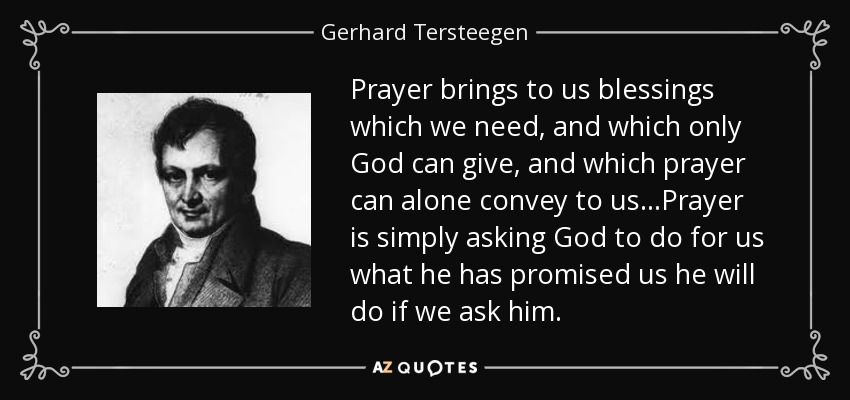 Prayer brings to us blessings which we need, and which only God can give, and which prayer can alone convey to us...Prayer is simply asking God to do for us what he has promised us he will do if we ask him. - Gerhard Tersteegen