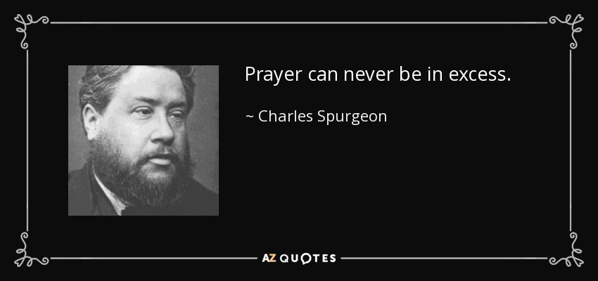 Prayer can never be in excess. - Charles Spurgeon