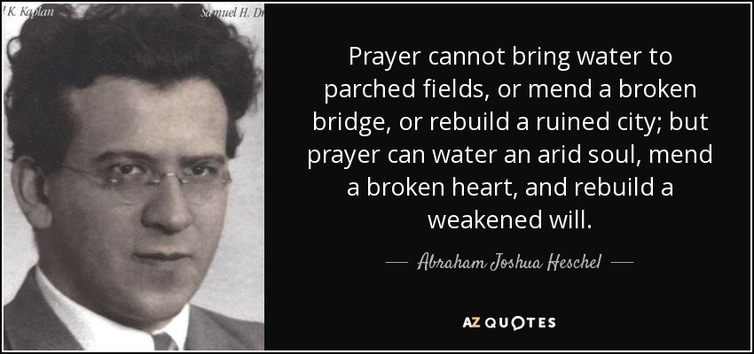 Prayer cannot bring water to parched fields, or mend a broken bridge, or rebuild a ruined city; but prayer can water an arid soul, mend a broken heart, and rebuild a weakened will. - Abraham Joshua Heschel
