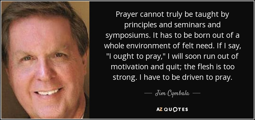 Prayer cannot truly be taught by principles and seminars and symposiums. It has to be born out of a whole environment of felt need. If I say,