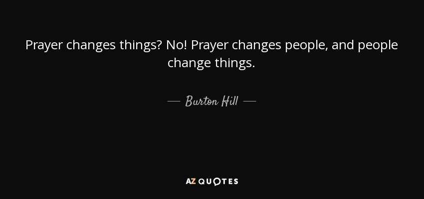 Prayer changes things? No! Prayer changes people, and people change things. - Burton Hill