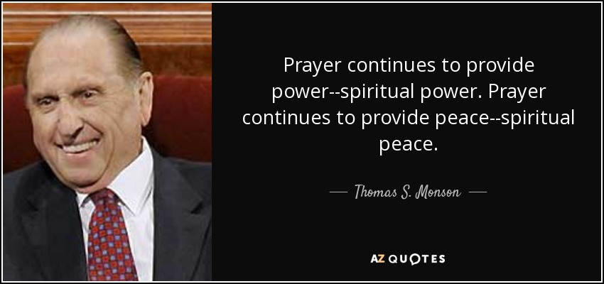 Prayer continues to provide power--spiritual power. Prayer continues to provide peace--spiritual peace. - Thomas S. Monson