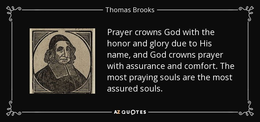 Prayer crowns God with the honor and glory due to His name, and God crowns prayer with assurance and comfort. The most praying souls are the most assured souls. - Thomas Brooks