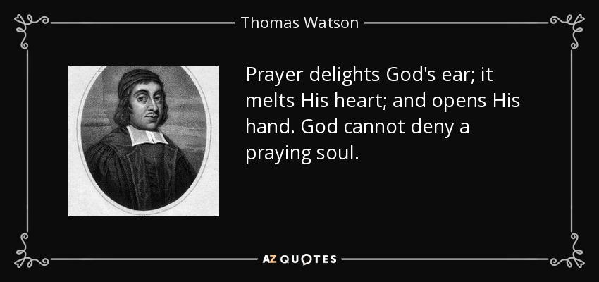 Prayer delights God's ear; it melts His heart; and opens His hand. God cannot deny a praying soul. - Thomas Watson