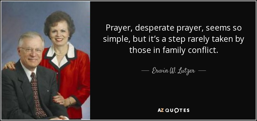 Prayer, desperate prayer, seems so simple, but it's a step rarely taken by those in family conflict. - Erwin W. Lutzer