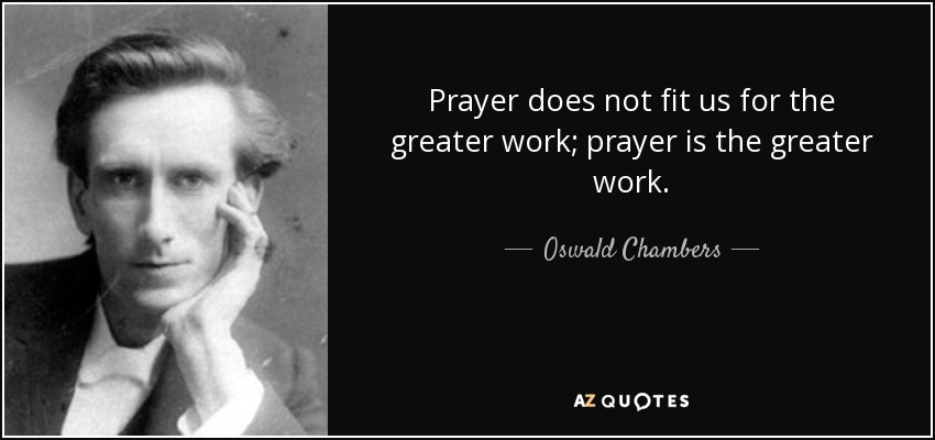 Prayer does not fit us for the greater work; prayer is the greater work. - Oswald Chambers