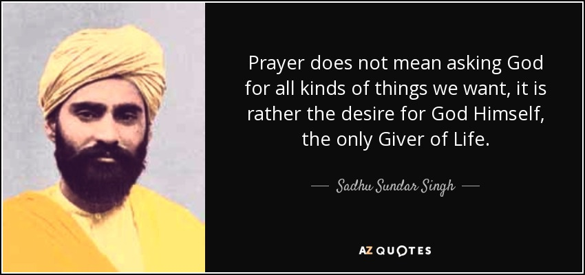 Prayer does not mean asking God for all kinds of things we want, it is rather the desire for God Himself, the only Giver of Life. - Sadhu Sundar Singh