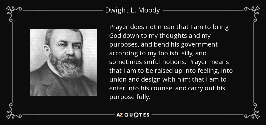 Prayer does not mean that I am to bring God down to my thoughts and my purposes, and bend his government according to my foolish, silly, and sometimes sinful notions. Prayer means that I am to be raised up into feeling, into union and design with him; that I am to enter into his counsel and carry out his purpose fully. - Dwight L. Moody
