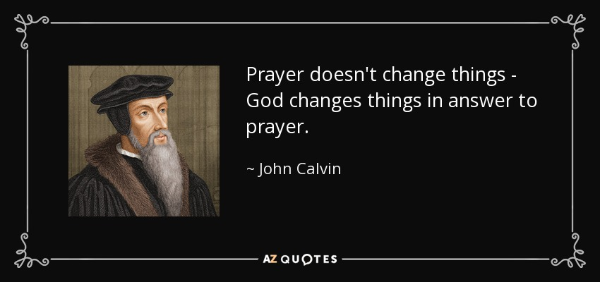 Prayer doesn't change things - God changes things in answer to prayer. - John Calvin