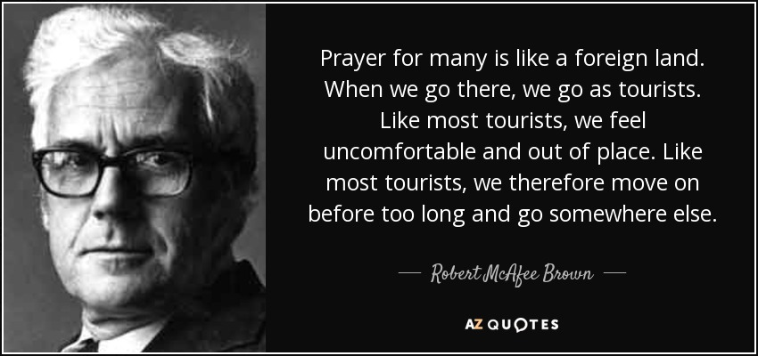 Prayer for many is like a foreign land. When we go there, we go as tourists. Like most tourists, we feel uncomfortable and out of place. Like most tourists, we therefore move on before too long and go somewhere else. - Robert McAfee Brown