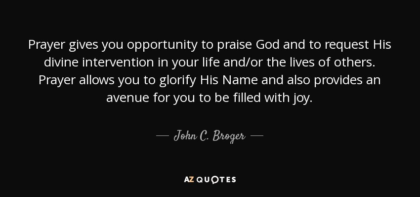 Prayer gives you opportunity to praise God and to request His divine intervention in your life and/or the lives of others. Prayer allows you to glorify His Name and also provides an avenue for you to be filled with joy. - John C. Broger