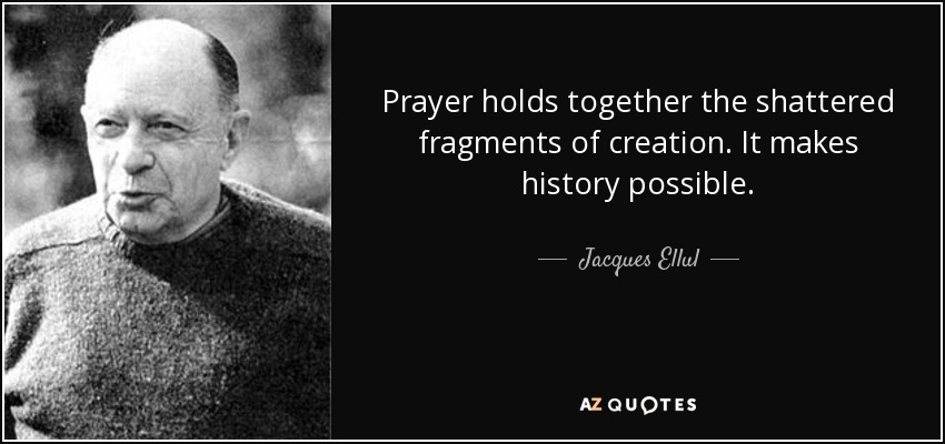 Prayer holds together the shattered fragments of creation. It makes history possible. - Jacques Ellul