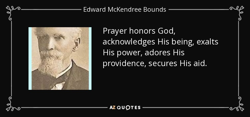Prayer honors God, acknowledges His being, exalts His power, adores His providence, secures His aid. - Edward McKendree Bounds