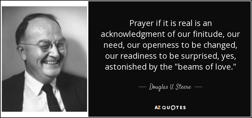 Prayer if it is real is an acknowledgment of our finitude, our need, our openness to be changed, our readiness to be surprised, yes, astonished by the