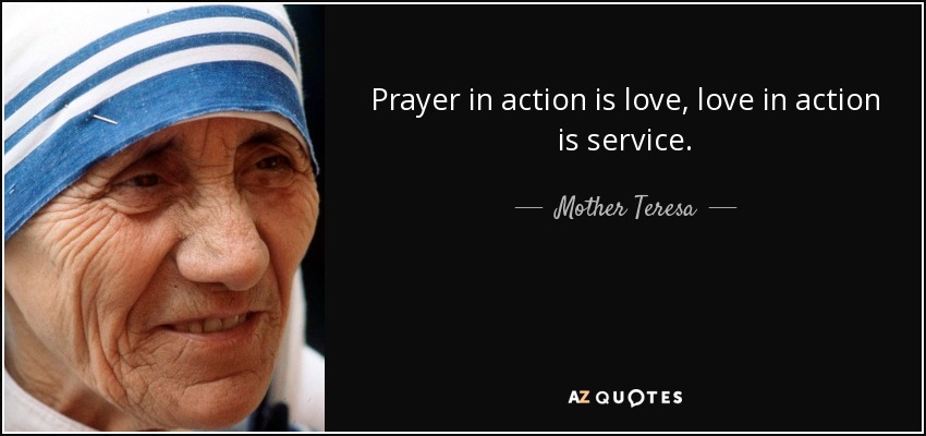 Prayer in action is love, love in action is service. - Mother Teresa