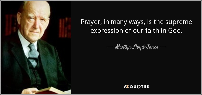 Prayer, in many ways, is the supreme expression of our faith in God. - Martyn Lloyd-Jones