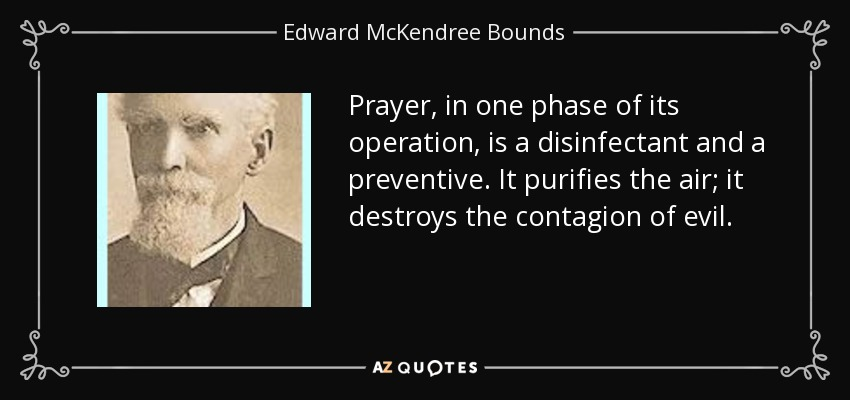 Prayer, in one phase of its operation, is a disinfectant and a preventive. It purifies the air; it destroys the contagion of evil. - Edward McKendree Bounds