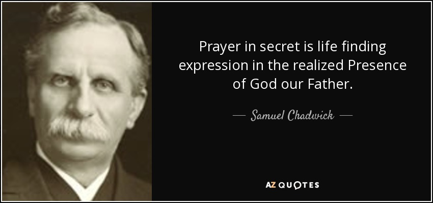 Prayer in secret is life finding expression in the realized Presence of God our Father. - Samuel Chadwick
