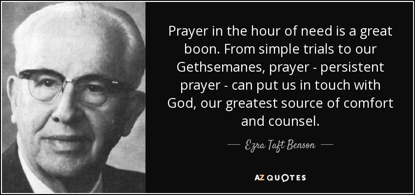 Prayer in the hour of need is a great boon. From simple trials to our Gethsemanes, prayer - persistent prayer - can put us in touch with God, our greatest source of comfort and counsel. - Ezra Taft Benson