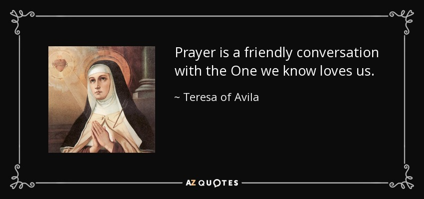 Prayer is a friendly conversation with the One we know loves us. - Teresa of Avila