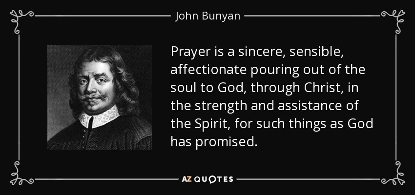 Prayer is a sincere, sensible, affectionate pouring out of the soul to God, through Christ, in the strength and assistance of the Spirit, for such things as God has promised. - John Bunyan