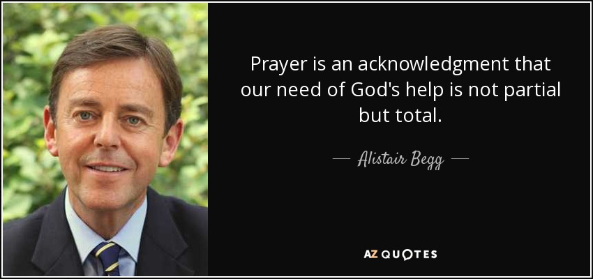 Prayer is an acknowledgment that our need of God's help is not partial but total. - Alistair Begg