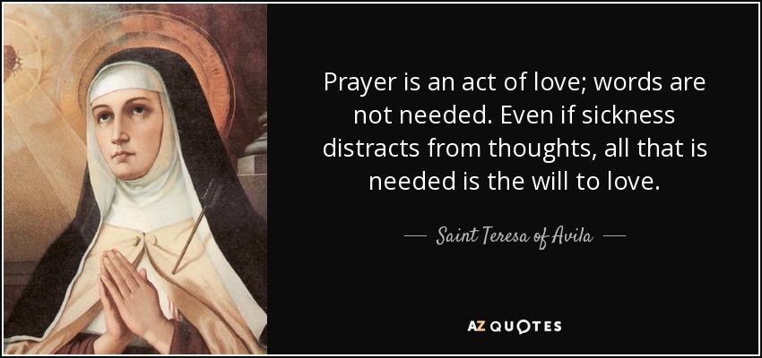 Prayer is an act of love; words are not needed. Even if sickness distracts from thoughts, all that is needed is the will to love. - Teresa of Avila