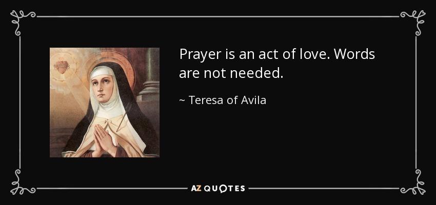 Prayer is an act of love. Words are not needed. - Teresa of Avila