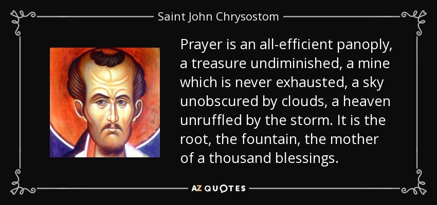Prayer is an all-efficient panoply, a treasure undiminished, a mine which is never exhausted, a sky unobscured by clouds, a heaven unruffled by the storm. It is the root, the fountain, the mother of a thousand blessings. - Saint John Chrysostom