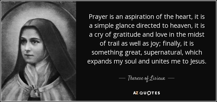 Prayer is an aspiration of the heart, it is a simple glance directed to heaven, it is a cry of gratitude and love in the midst of trail as well as joy; finally, it is something great, supernatural, which expands my soul and unites me to Jesus. - Therese of Lisieux