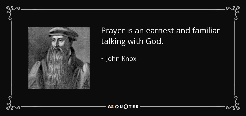 Prayer is an earnest and familiar talking with God. - John Knox