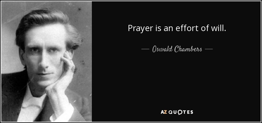 Prayer is an effort of will. - Oswald Chambers