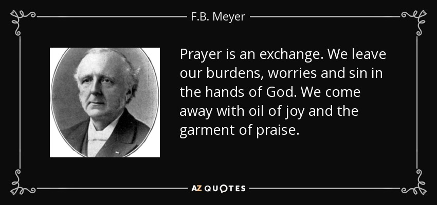 Prayer is an exchange. We leave our burdens, worries and sin in the hands of God. We come away with oil of joy and the garment of praise. - F.B. Meyer