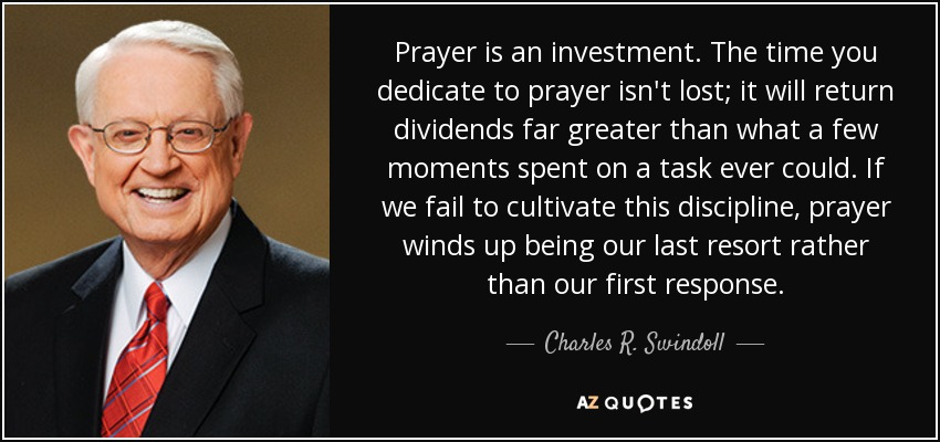 Prayer is an investment. The time you dedicate to prayer isn't lost; it will return dividends far greater than what a few moments spent on a task ever could. If we fail to cultivate this discipline, prayer winds up being our last resort rather than our first response. - Charles R. Swindoll