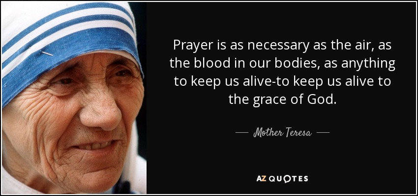 Prayer is as necessary as the air, as the blood in our bodies, as anything to keep us alive-to keep us alive to the grace of God. - Mother Teresa