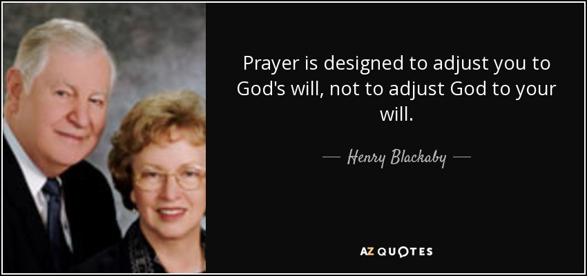 Prayer is designed to adjust you to God's will, not to adjust God to your will. - Henry Blackaby