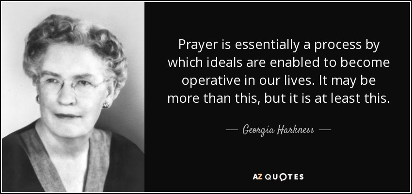 Prayer is essentially a process by which ideals are enabled to become operative in our lives. It may be more than this, but it is at least this. - Georgia Harkness