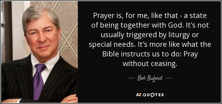 Prayer is, for me, like that - a state of being together with God. It's not usually triggered by liturgy or special needs. It's more like what the Bible instructs us to do: Pray without ceasing. - Bob Buford