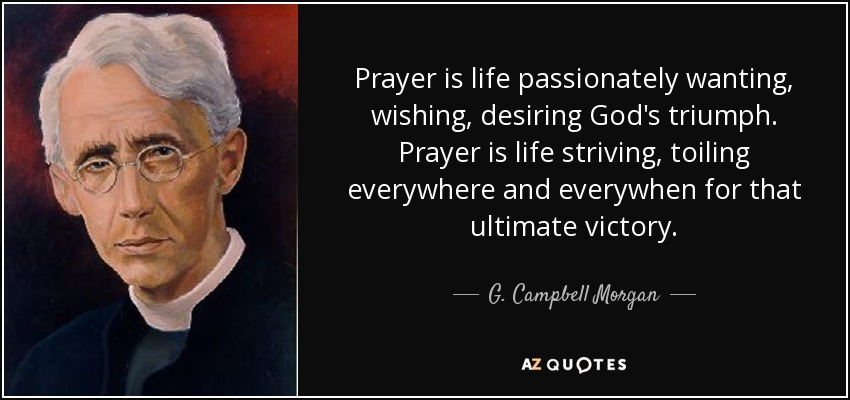 Prayer is life passionately wanting, wishing, desiring God's triumph. Prayer is life striving and toiling everywhere and always for that ultimate victory. - G. Campbell Morgan
