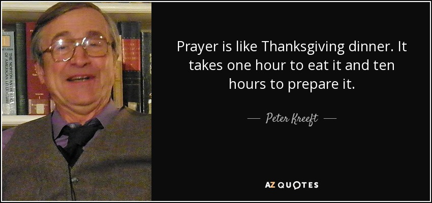 Prayer is like Thanksgiving dinner. It takes one hour to eat it and ten hours to prepare it. - Peter Kreeft