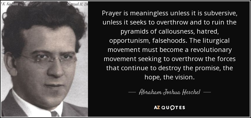 Prayer is meaningless unless it is subversive, unless it seeks to overthrow and to ruin the pyramids of callousness, hatred, opportunism, falsehoods. The liturgical movement must become a revolutionary movement seeking to overthrow the forces that continue to destroy the promise, the hope, the vision. - Abraham Joshua Heschel