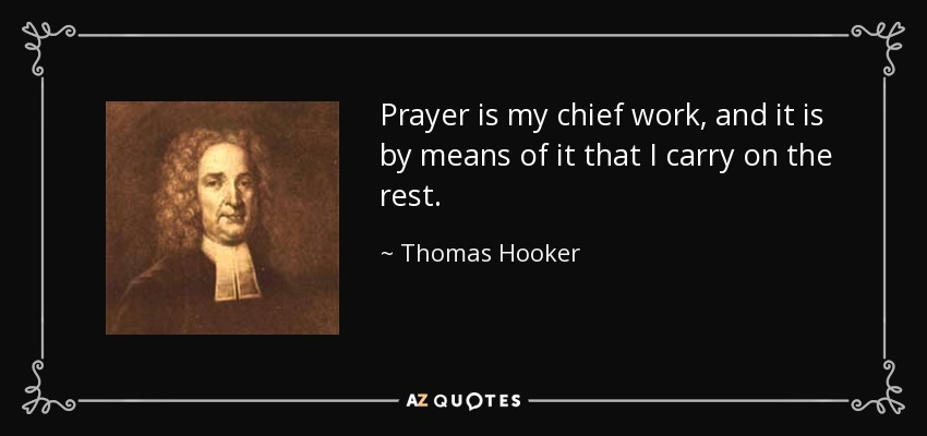Prayer is my chief work, and it is by means of it that I carry on the rest. - Thomas Hooker