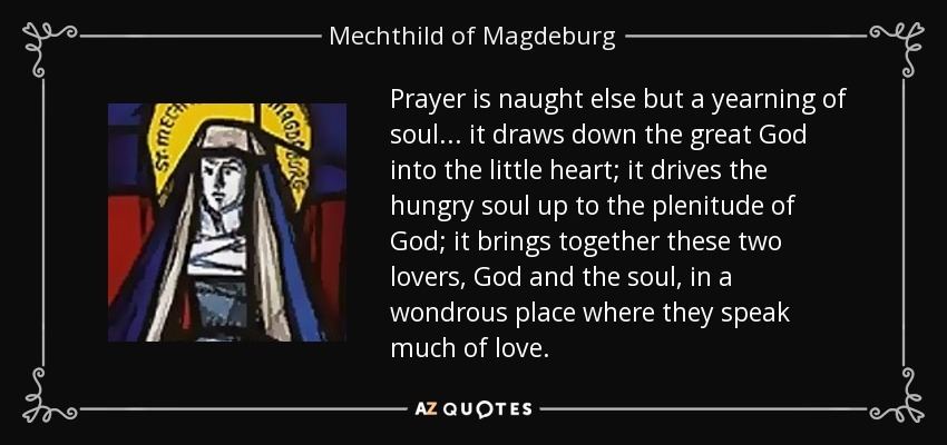 Prayer is naught else but a yearning of soul ... it draws down the great God into the little heart; it drives the hungry soul up to the plenitude of God; it brings together these two lovers, God and the soul, in a wondrous place where they speak much of love. - Mechthild of Magdeburg