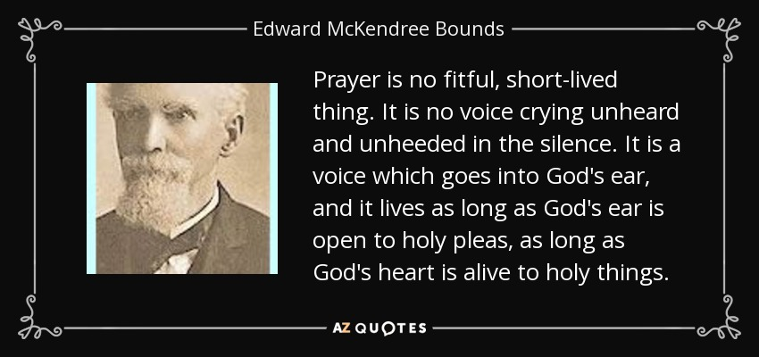 Prayer is no fitful, short-lived thing. It is no voice crying unheard and unheeded in the silence. It is a voice which goes into God's ear, and it lives as long as God's ear is open to holy pleas, as long as God's heart is alive to holy things. - Edward McKendree Bounds