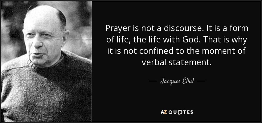 Prayer is not a discourse. It is a form of life, the life with God. That is why it is not confined to the moment of verbal statement. - Jacques Ellul