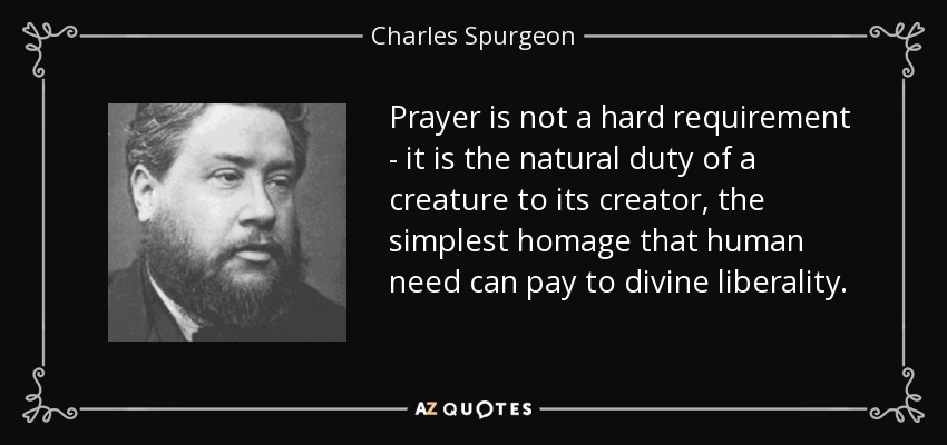 Prayer is not a hard requirement - it is the natural duty of a creature to its creator, the simplest homage that human need can pay to divine liberality. - Charles Spurgeon