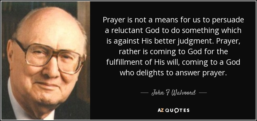 Prayer is not a means for us to persuade a reluctant God to do something which is against His better judgment. Prayer, rather is coming to God for the fulfillment of His will, coming to a God who delights to answer prayer. - John F Walvoord