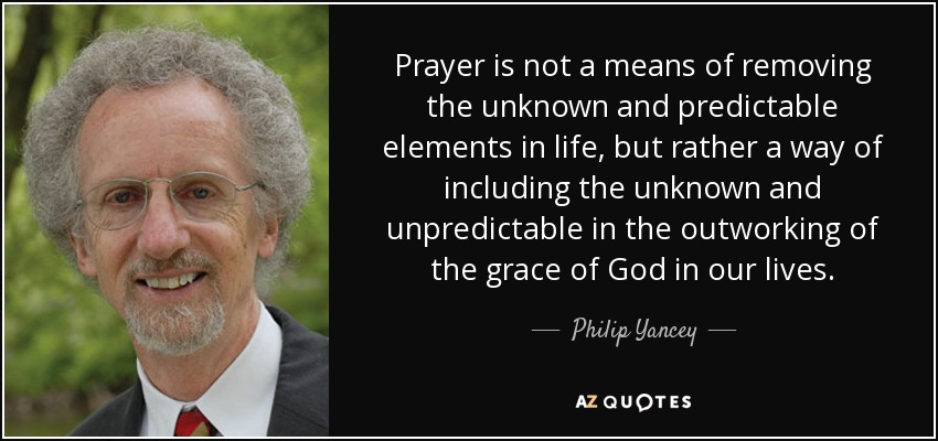 Prayer is not a means of removing the unknown and predictable elements in life, but rather a way of including the unknown and unpredictable in the outworking of the grace of God in our lives. - Philip Yancey